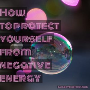 How To Protect Yourself from Negative Energy