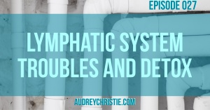 Lymphatic System Troubles and Detox
